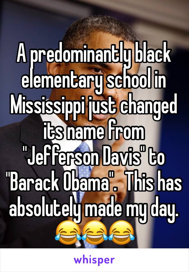 """A predominantly black elementary school in Mississippi just changed its name from """"Jefferson Davis"""" to """"Barack Obama"""".  This has  absolutely made my day. 😂😂😂"""