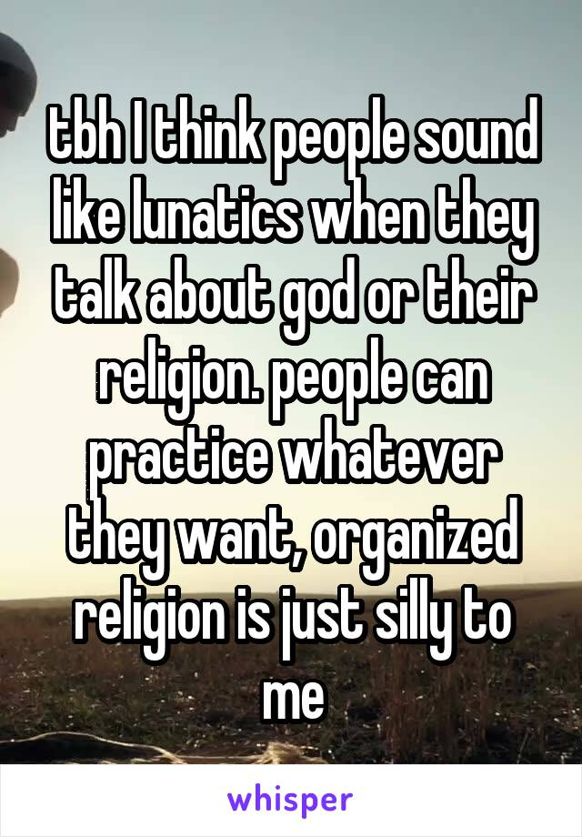 tbh I think people sound like lunatics when they talk about god or their religion. people can practice whatever they want, organized religion is just silly to me