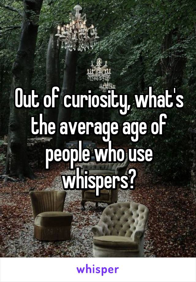 Out of curiosity, what's the average age of people who use whispers?