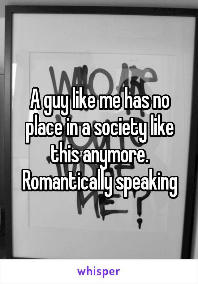 A guy like me has no place in a society like this anymore. Romantically speaking