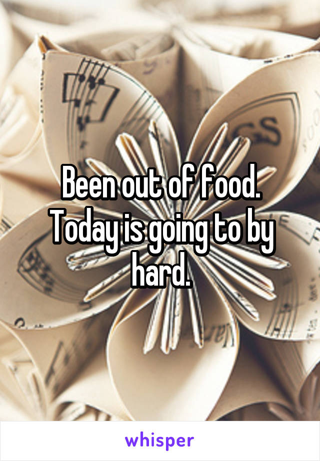 Been out of food. Today is going to by hard.