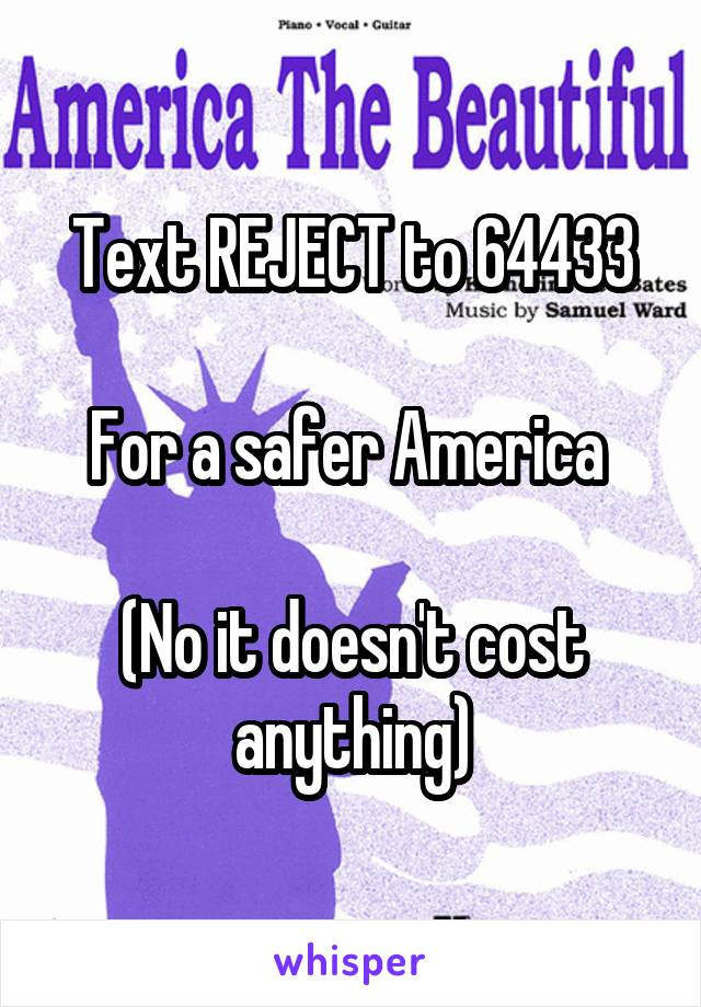 Text REJECT to 64433  For a safer America   (No it doesn't cost anything)