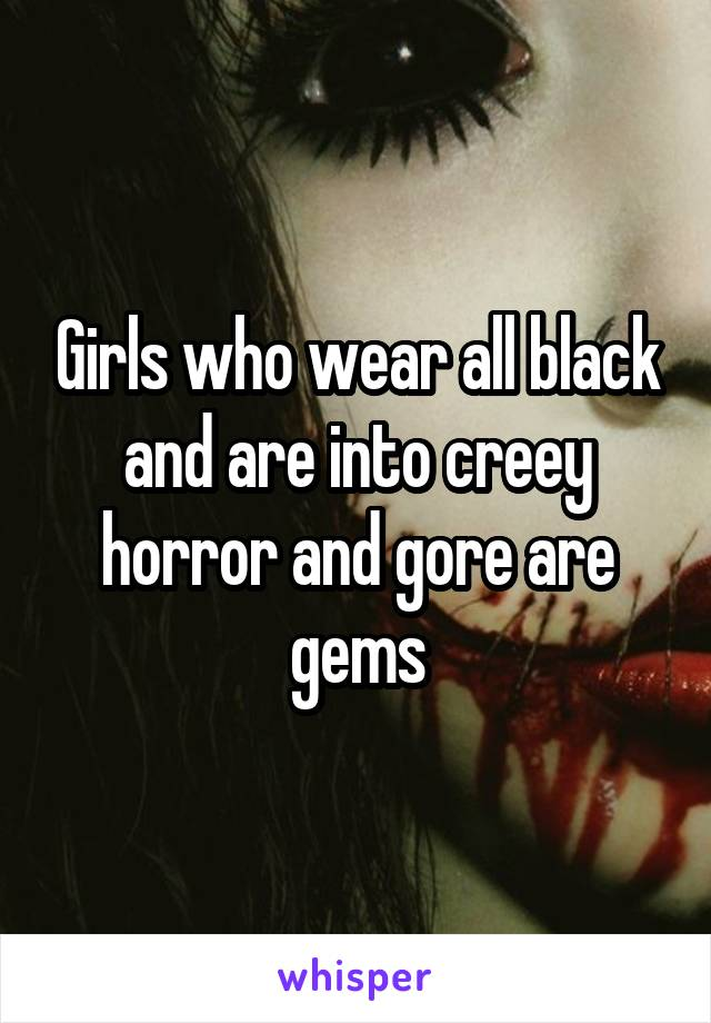 Girls who wear all black and are into creey horror and gore are gems