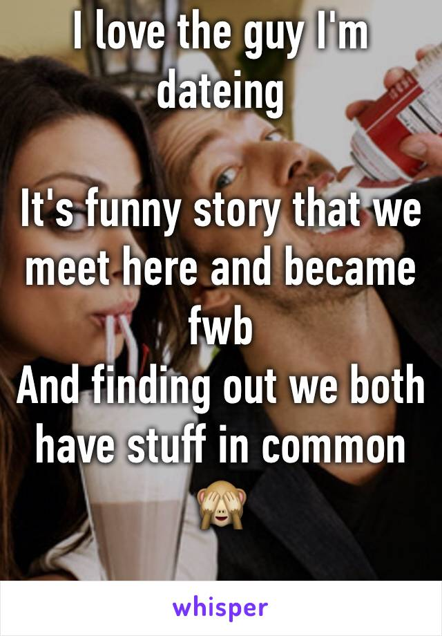 I love the guy I'm dateing   It's funny story that we meet here and became fwb  And finding out we both have stuff in common 🙈
