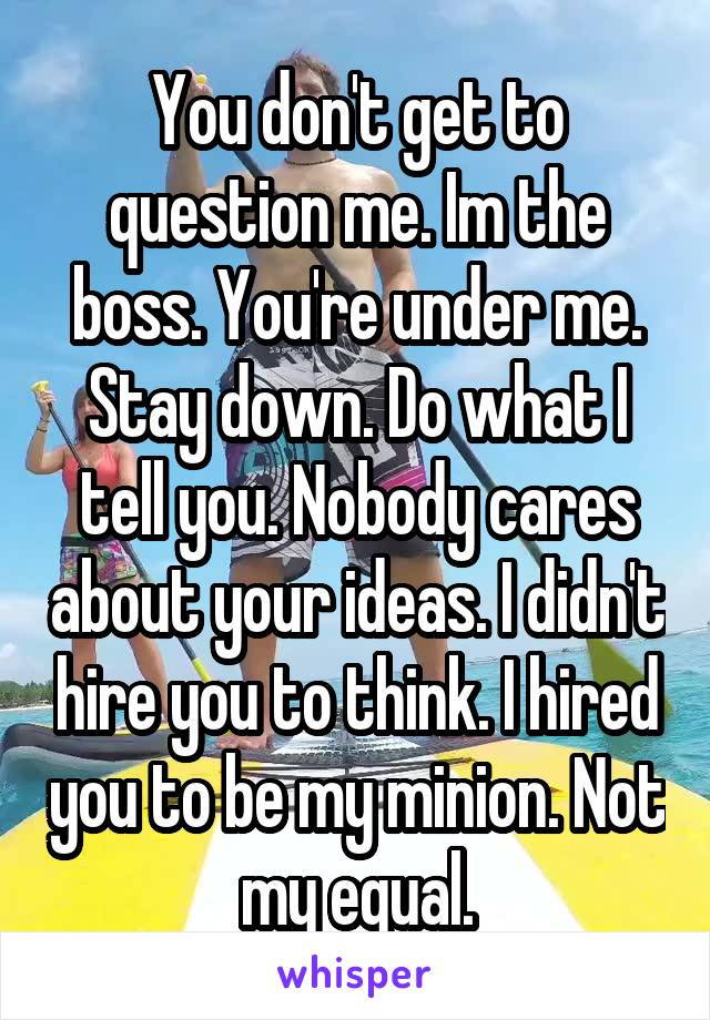 You don't get to question me. Im the boss. You're under me. Stay down. Do what I tell you. Nobody cares about your ideas. I didn't hire you to think. I hired you to be my minion. Not my equal.
