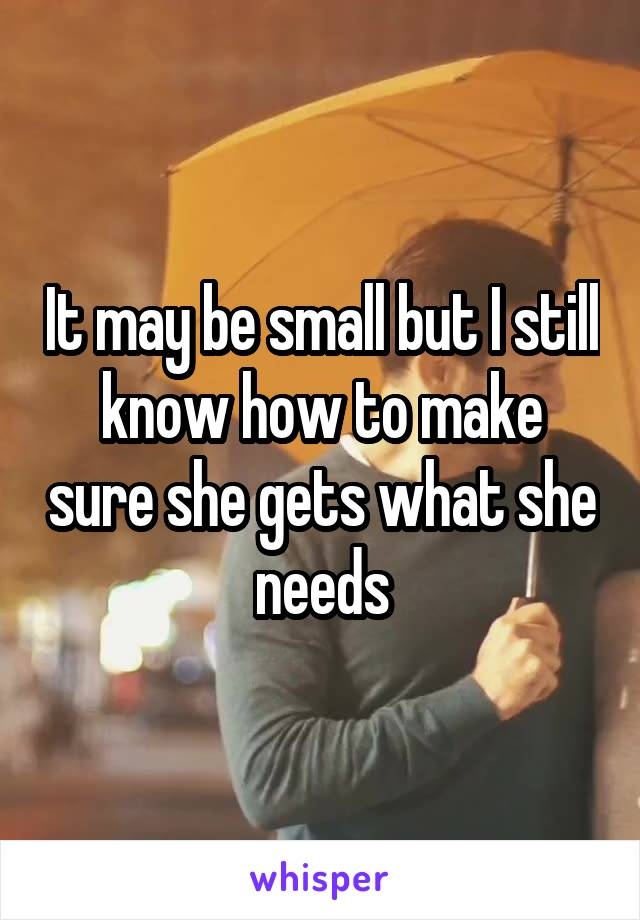It may be small but I still know how to make sure she gets what she needs