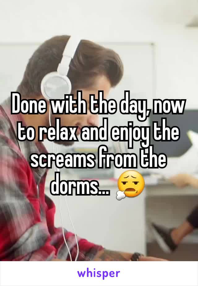 Done with the day, now to relax and enjoy the screams from the dorms... 😧