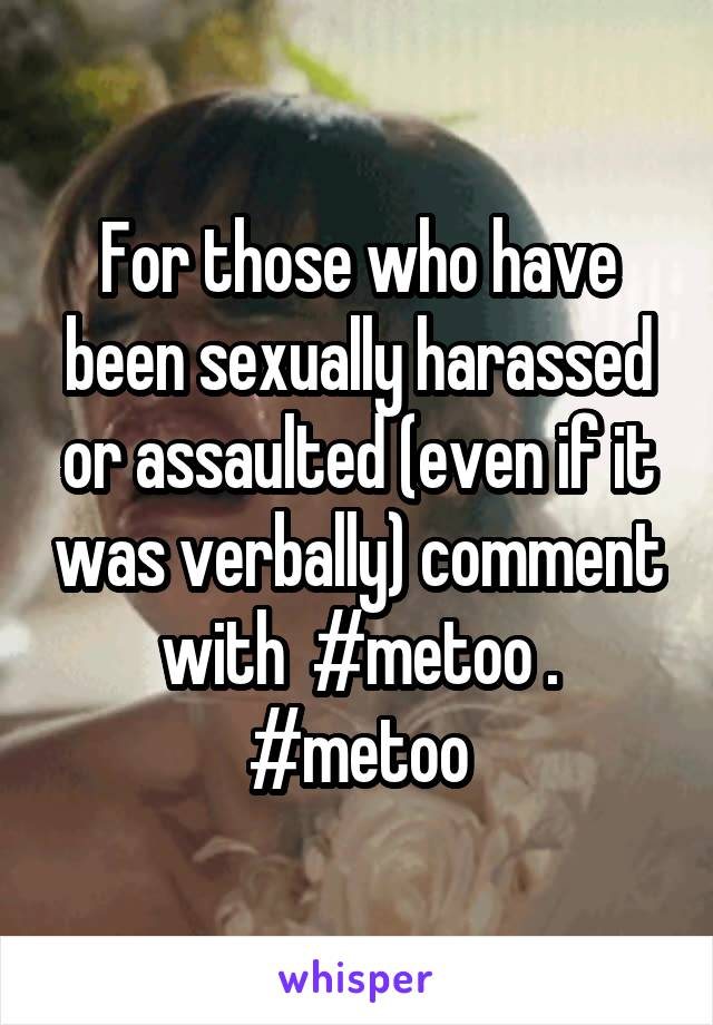 For those who have been sexually harassed or assaulted (even if it was verbally) comment with  #metoo . #metoo