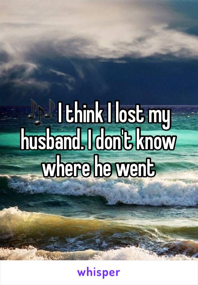🎶 I think I lost my husband. I don't know where he went