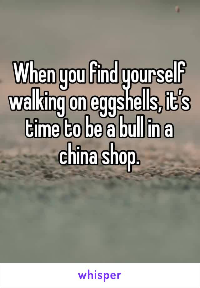 When you find yourself walking on eggshells, it's time to be a bull in a china shop.