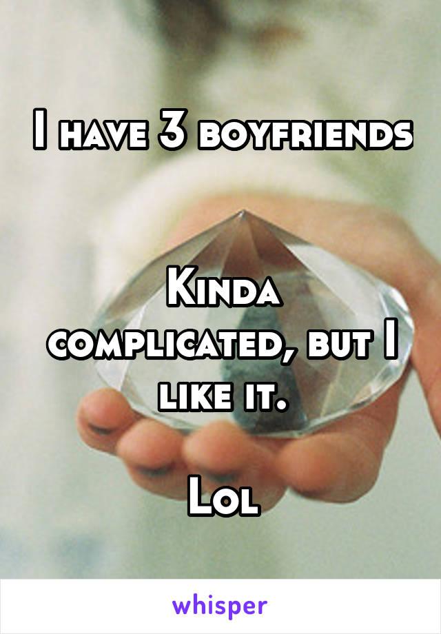I have 3 boyfriends   Kinda complicated, but I like it.  Lol