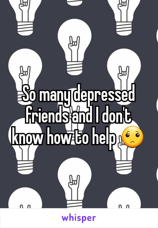 So many depressed friends and I don't know how to help 🙁