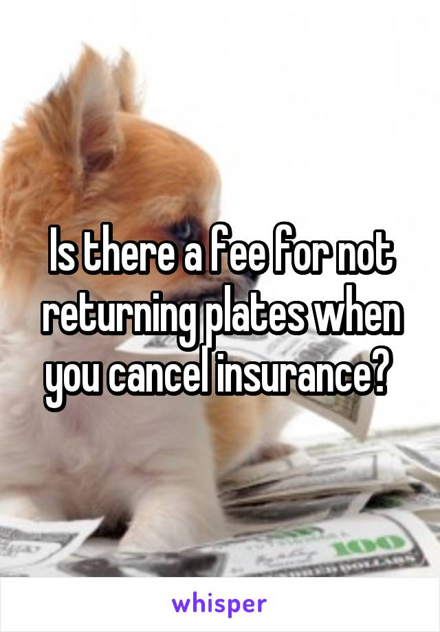 Is there a fee for not returning plates when you cancel insurance?