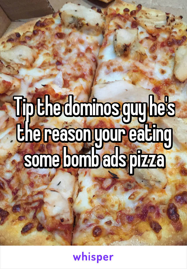 Tip the dominos guy he's the reason your eating some bomb ads pizza