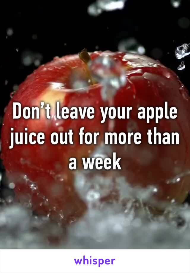 Don't leave your apple juice out for more than a week