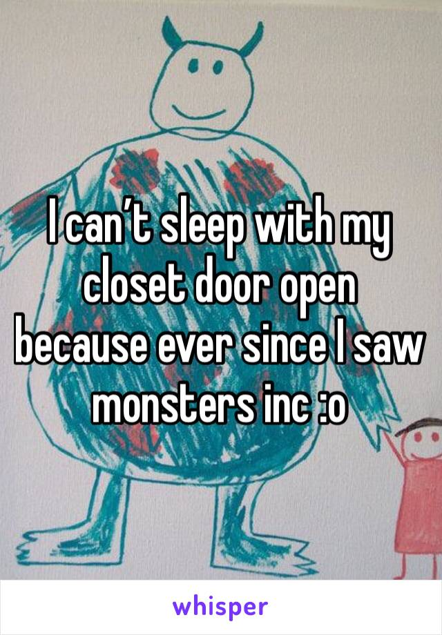 I can't sleep with my closet door open because ever since I saw monsters inc :o