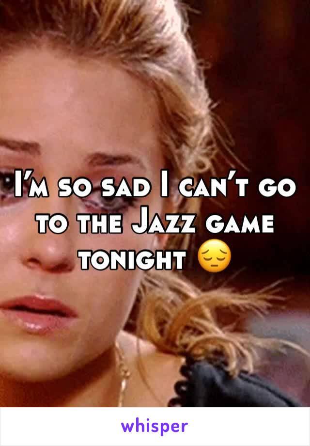I'm so sad I can't go to the Jazz game tonight 😔