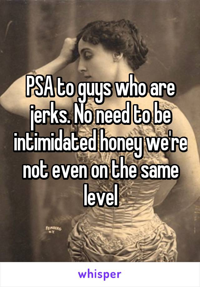 PSA to guys who are jerks. No need to be intimidated honey we're not even on the same level