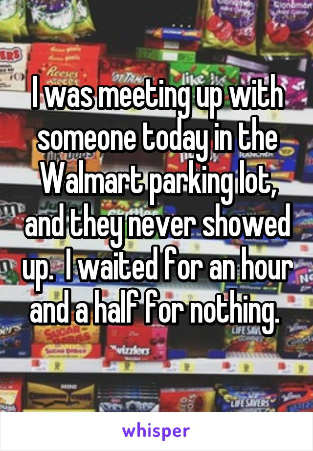 I was meeting up with someone today in the Walmart parking lot, and they never showed up.  I waited for an hour and a half for nothing.