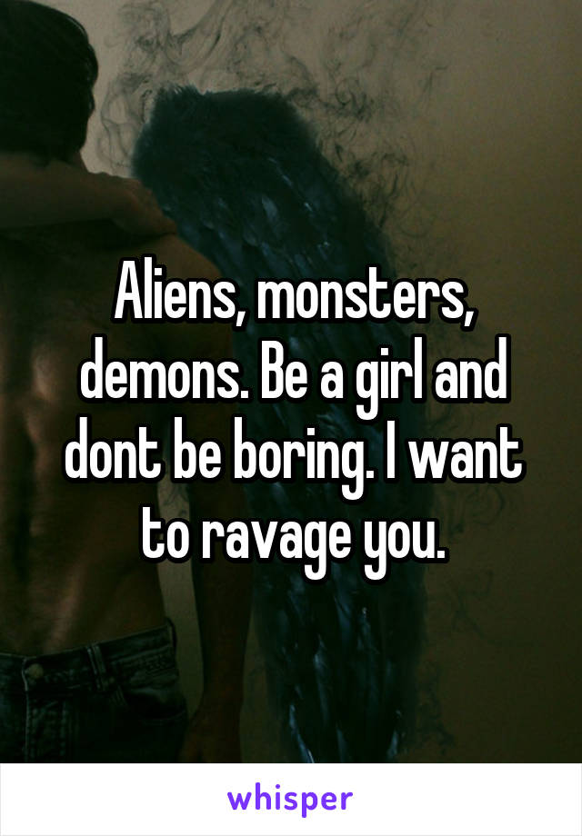 Aliens, monsters, demons. Be a girl and dont be boring. I want to ravage you.