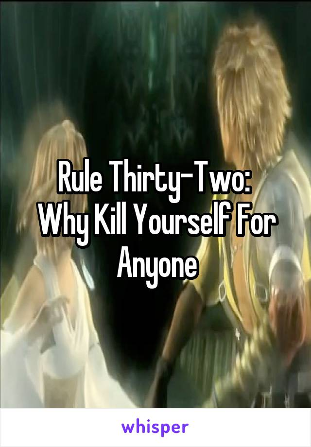 Rule Thirty-Two:  Why Kill Yourself For Anyone