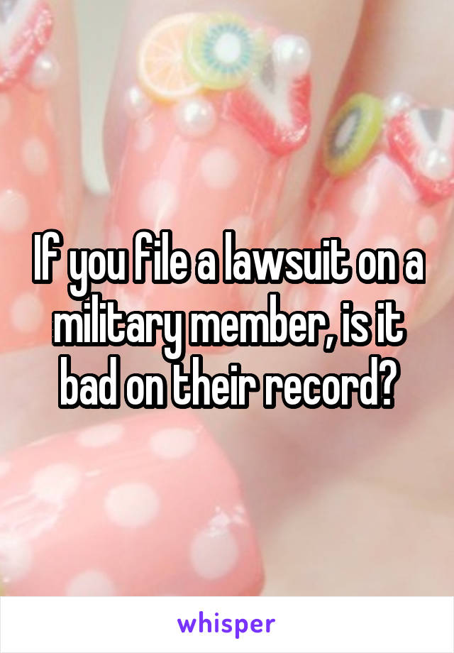 If you file a lawsuit on a military member, is it bad on their record?