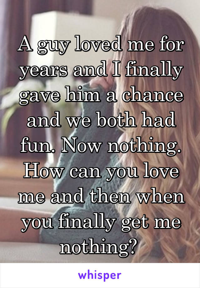 A guy loved me for years and I finally gave him a chance and we both had fun. Now nothing. How can you love me and then when you finally get me nothing?