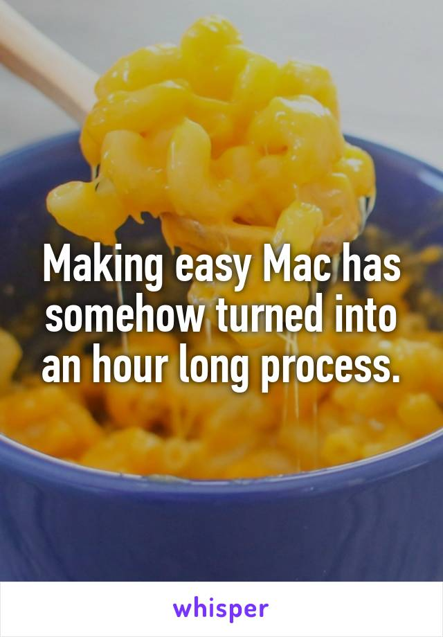 Making easy Mac has somehow turned into an hour long process.