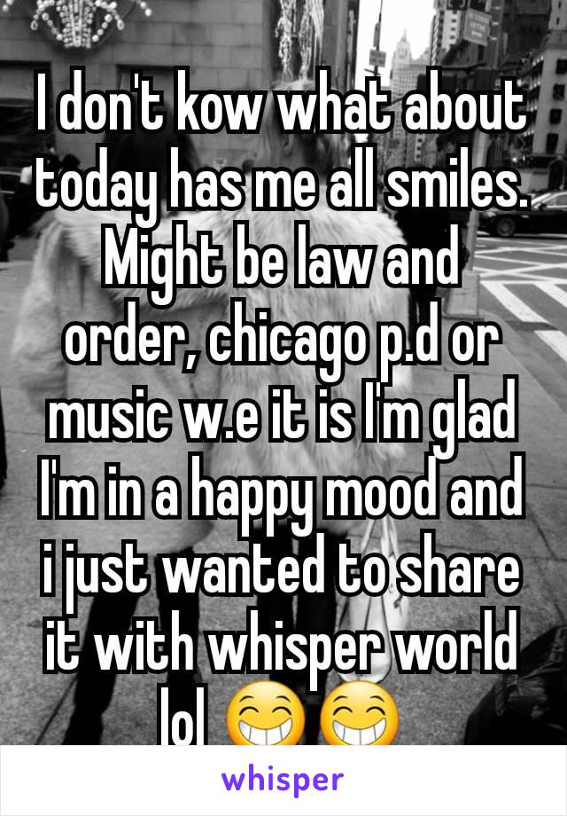 I don't kow what about today has me all smiles. Might be law and order, chicago p.d or music w.e it is I'm glad I'm in a happy mood and i just wanted to share it with whisper world lol 😁😁