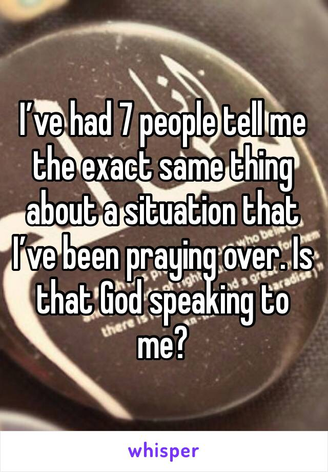 I've had 7 people tell me the exact same thing about a situation that I've been praying over. Is that God speaking to me?