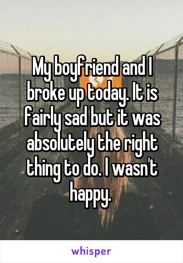 My boyfriend and I broke up today. It is fairly sad but it was absolutely the right thing to do. I wasn't happy.