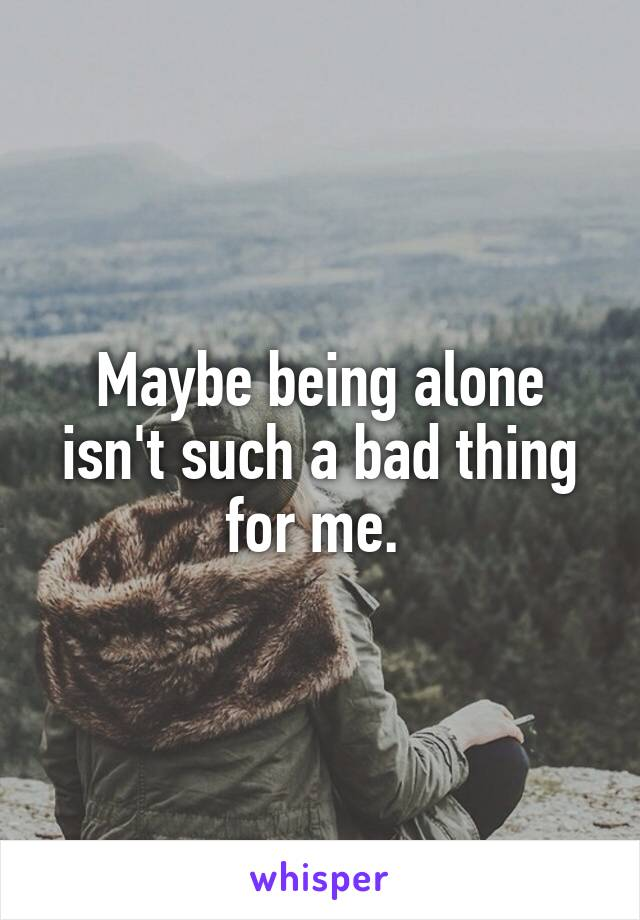 Maybe being alone isn't such a bad thing for me.