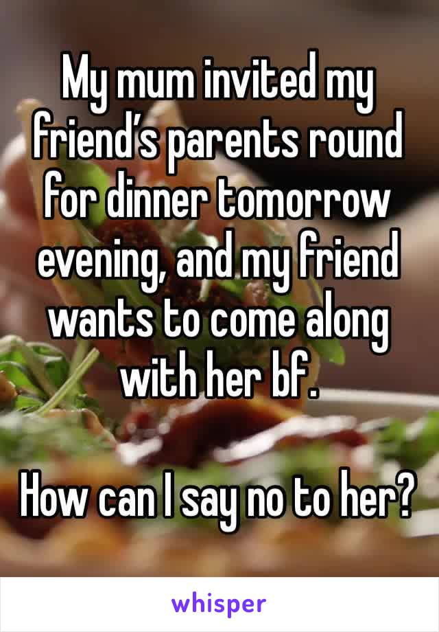 My mum invited my friend's parents round for dinner tomorrow evening, and my friend wants to come along with her bf.   How can I say no to her?