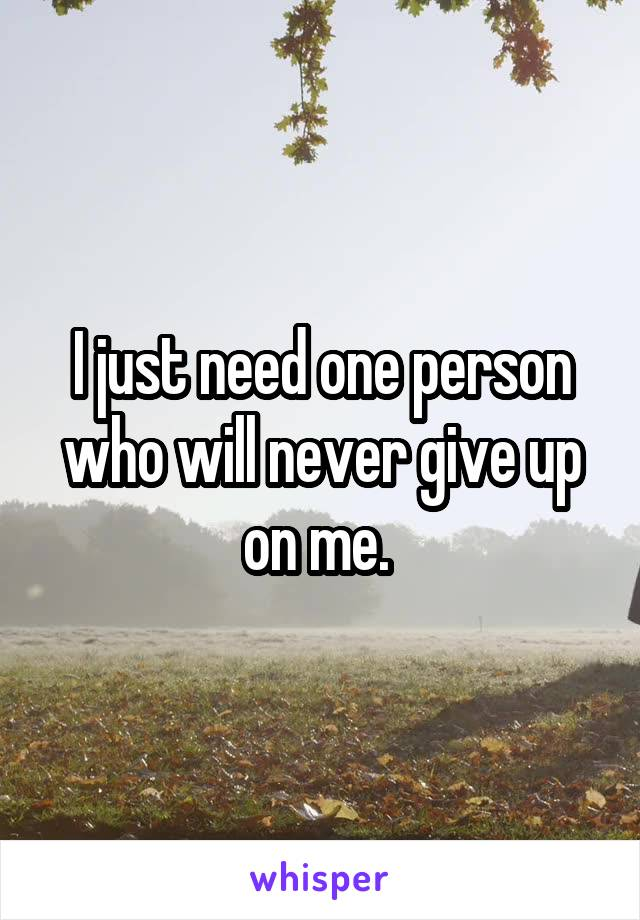 I just need one person who will never give up on me.