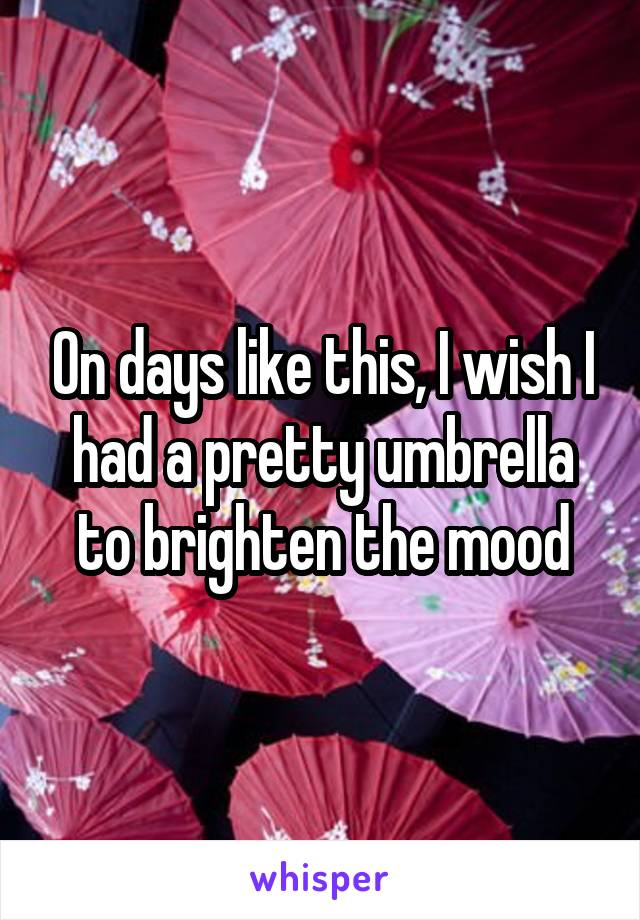 On days like this, I wish I had a pretty umbrella to brighten the mood