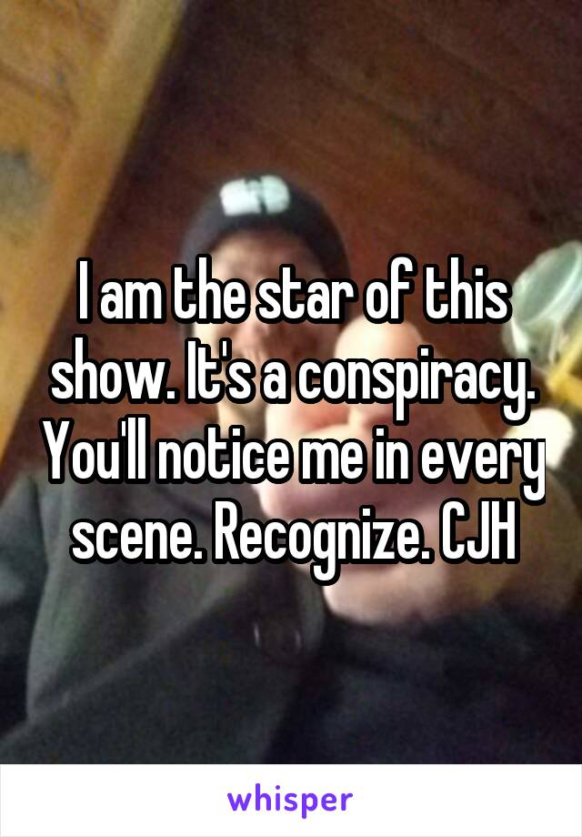 I am the star of this show. It's a conspiracy. You'll notice me in every scene. Recognize. CJH