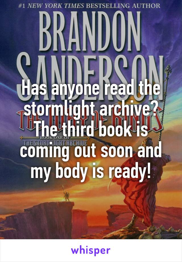 Has anyone read the stormlight archive? The third book is coming out soon and my body is ready!