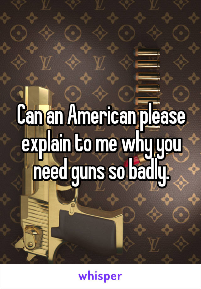 Can an American please explain to me why you need guns so badly.