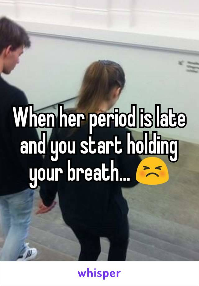 When her period is late and you start holding your breath... 😣