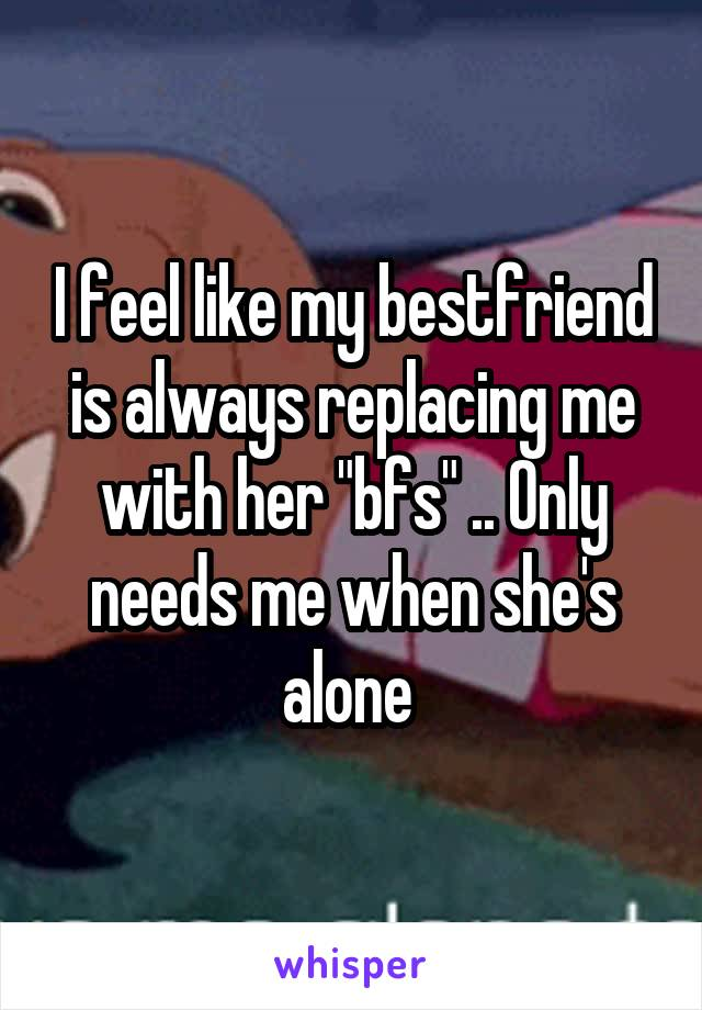 "I feel like my bestfriend is always replacing me with her ""bfs"" .. Only needs me when she's alone"