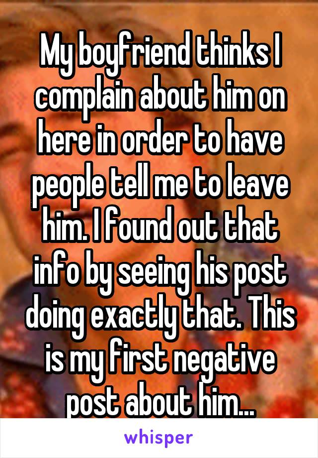 My boyfriend thinks I complain about him on here in order to have people tell me to leave him. I found out that info by seeing his post doing exactly that. This is my first negative post about him...