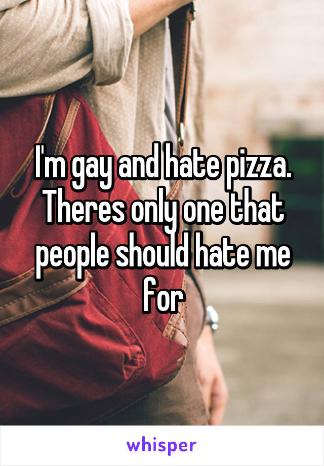 I'm gay and hate pizza. Theres only one that people should hate me for