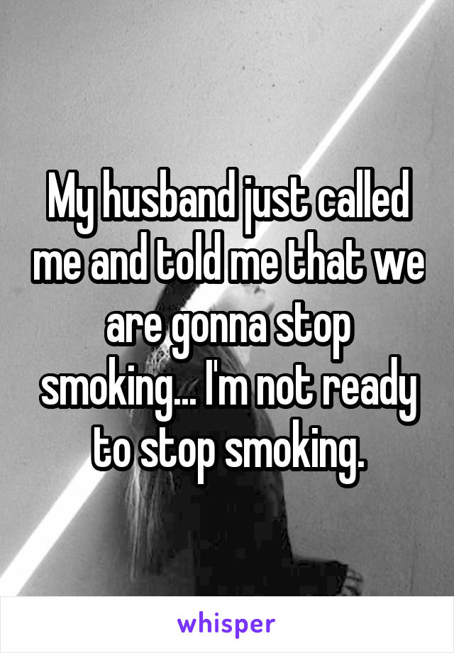 My husband just called me and told me that we are gonna stop smoking... I'm not ready to stop smoking.