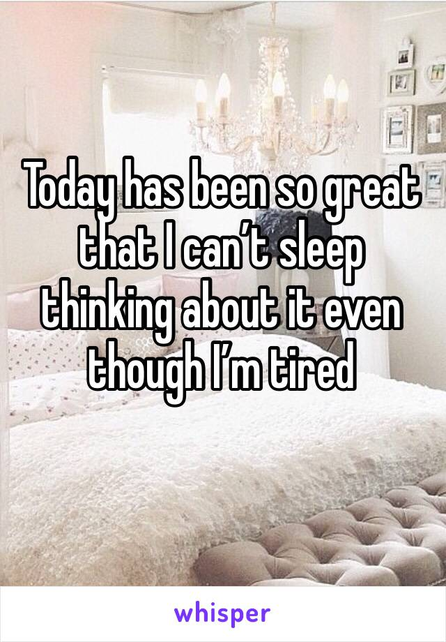 Today has been so great that I can't sleep thinking about it even though I'm tired