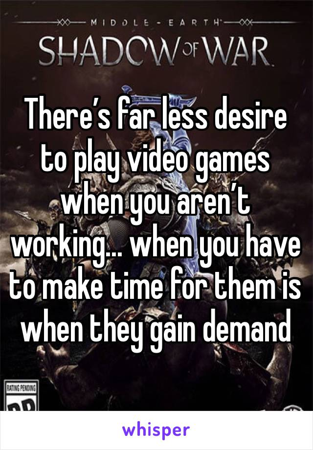 There's far less desire to play video games when you aren't working... when you have to make time for them is when they gain demand