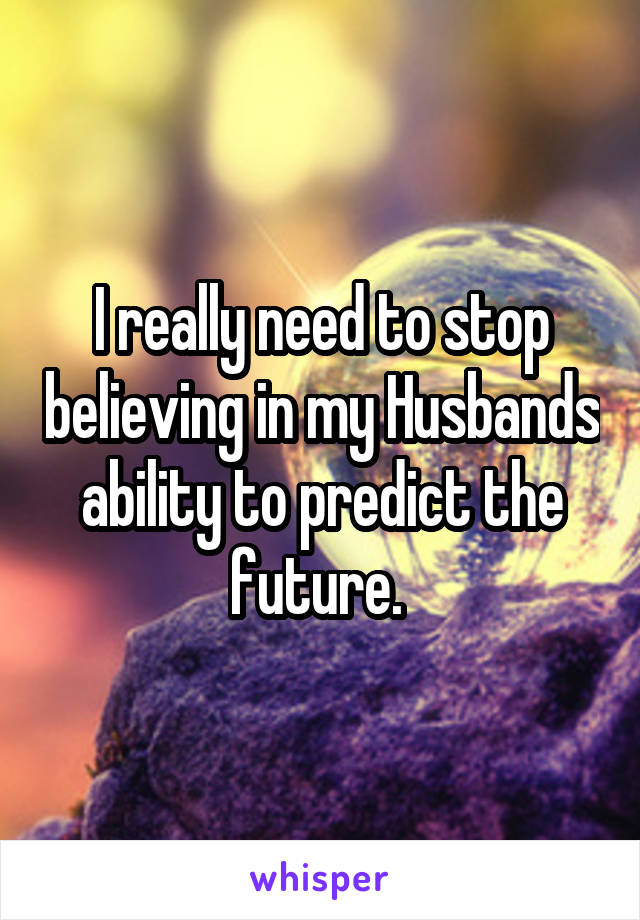 I really need to stop believing in my Husbands ability to predict the future.