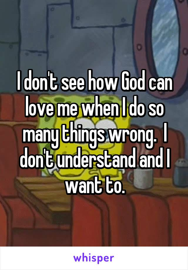 I don't see how God can love me when I do so many things wrong.  I don't understand and I want to.