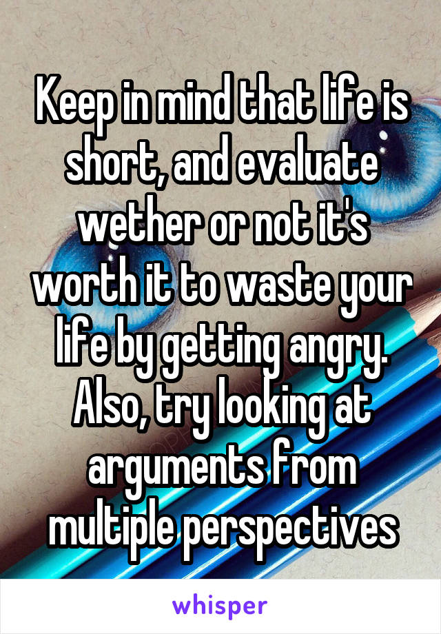 Keep in mind that life is short, and evaluate wether or not it's worth it to waste your life by getting angry. Also, try looking at arguments from multiple perspectives