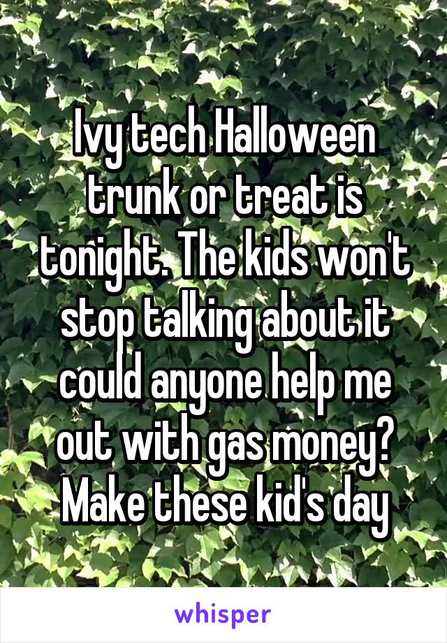 Ivy tech Halloween trunk or treat is tonight. The kids won't stop talking about it could anyone help me out with gas money? Make these kid's day