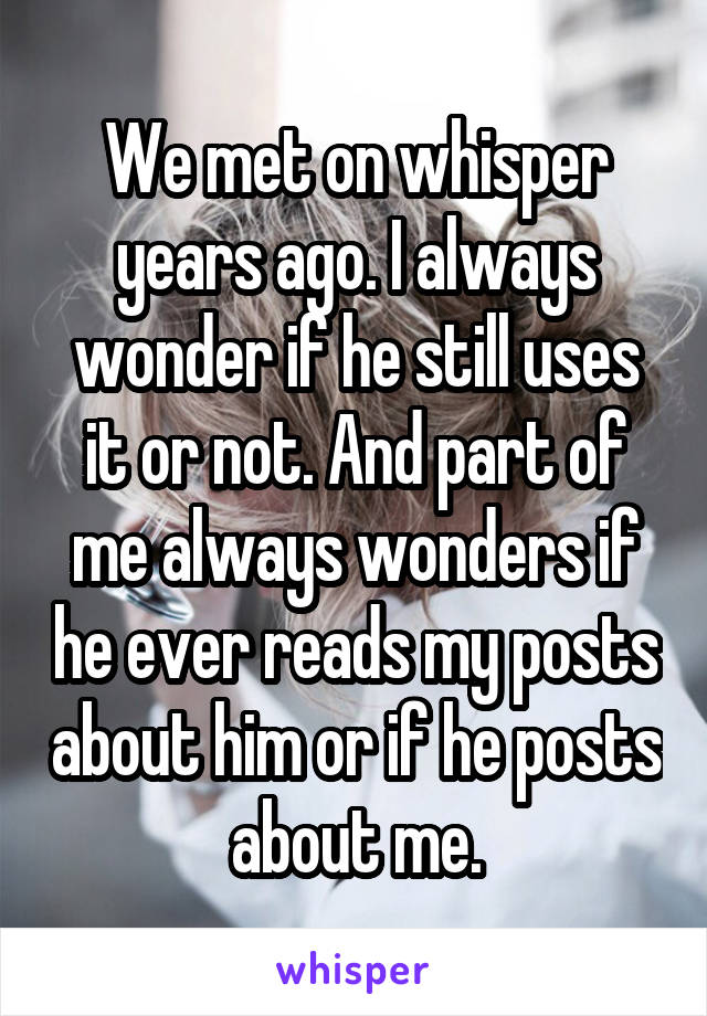 We met on whisper years ago. I always wonder if he still uses it or not. And part of me always wonders if he ever reads my posts about him or if he posts about me.